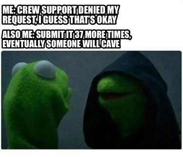 me-crew-support-denied-my-request-i-guess-thats-okay-also-me-submit-it-37-more-t