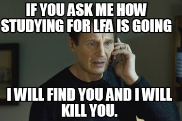 if-you-ask-me-how-studying-for-lfa-is-going-i-will-find-you-and-i-will-kill-you