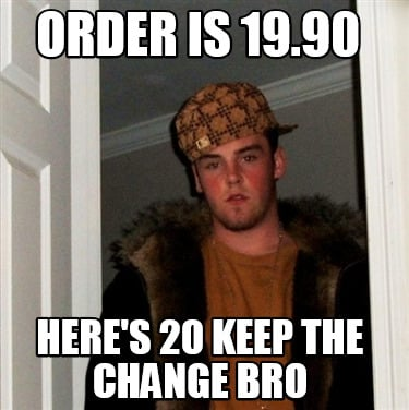 order-is-19.90-heres-20-keep-the-change-bro