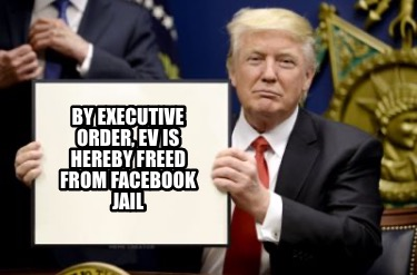 by-executive-order-ev-is-hereby-freed-from-facebook-jail