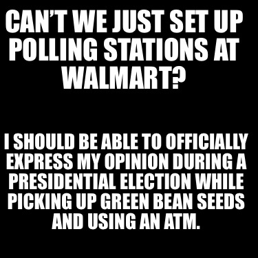 cant-we-just-set-up-polling-stations-at-walmart-i-should-be-able-to-officially-e