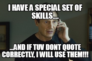 i-have-a-special-set-of-skills....-...and-if-tuv-dont-quote-correctly-i-will-use