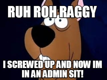 ruh-roh-raggy-i-screwed-up-and-now-im-in-an-admin-sit