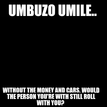 umbuzo-umile..-without-the-money-and-cars-would-the-person-youre-with-still-roll