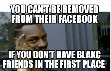 you-cant-be-removed-from-their-facebook-if-you-dont-have-blakc-friends-in-the-fi