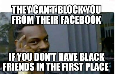 they-cant-block-you-from-their-facebook-if-you-dont-have-black-friends-in-the-fi
