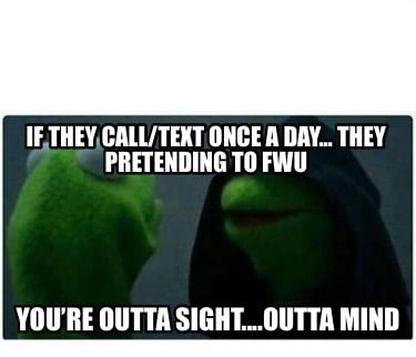if-they-calltext-once-a-day...-they-pretending-to-fwu-youre-outta-sight....outta