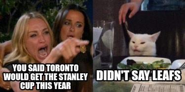 you-said-toronto-would-get-the-stanley-cup-this-year-didnt-say-leafs