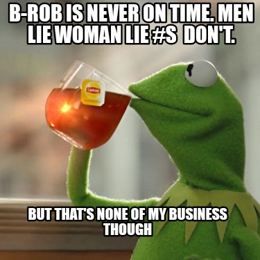 b-rob-is-never-on-time.-men-lie-woman-lie-s-dont.-but-thats-none-of-my-business-