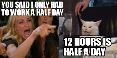 you-said-i-only-had-to-work-a-half-day-12-hours-is-half-a-day