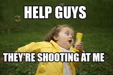 help-guys-theyre-shooting-at-me