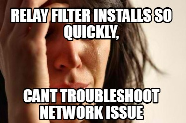 relay-filter-installs-so-quickly-cant-troubleshoot-network-issue