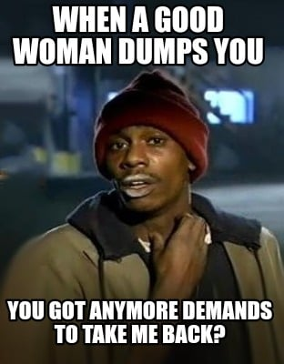 when-a-good-woman-dumps-you-you-got-anymore-demands-to-take-me-back