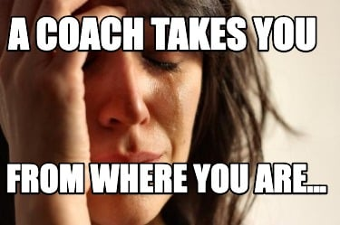 a-coach-takes-you-from-where-you-are