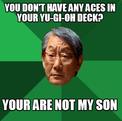 you-dont-have-any-aces-in-your-yu-gi-oh-deck-your-are-not-my-son