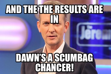 and-the-the-results-are-in-dawns-a-scumbag-chancer