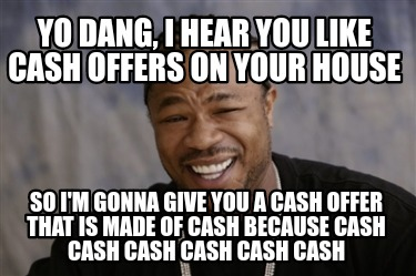 yo-dang-i-hear-you-like-cash-offers-on-your-house-so-im-gonna-give-you-a-cash-of