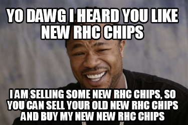 yo-dawg-i-heard-you-like-new-rhc-chips-i-am-selling-some-new-rhc-chips-so-you-ca
