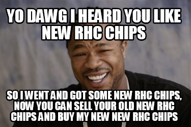 yo-dawg-i-heard-you-like-new-rhc-chips-so-i-went-and-got-some-new-rhc-chips-now-