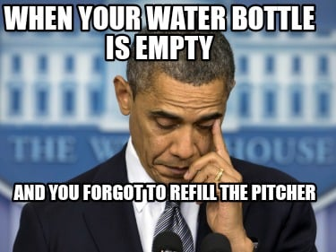 when-your-water-bottle-is-empty-and-you-forgot-to-refill-the-pitcher