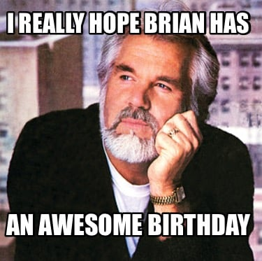i-really-hope-brian-has-an-awesome-birthday