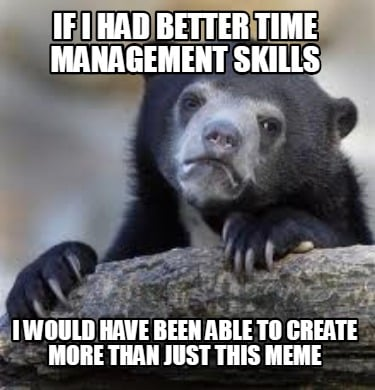 if-i-had-better-time-management-skills-i-would-have-been-able-to-create-more-tha