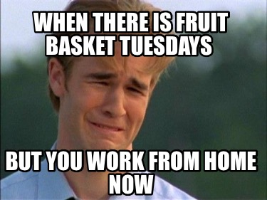 when-there-is-fruit-basket-tuesdays-but-you-work-from-home-now