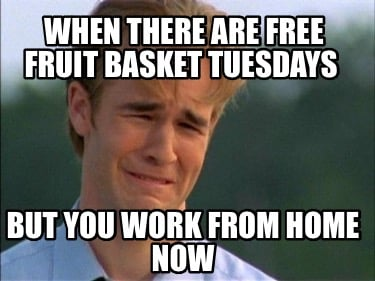 when-there-are-free-fruit-basket-tuesdays-but-you-work-from-home-now