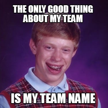 the-only-good-thing-about-my-team-is-my-team-name