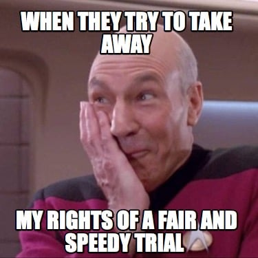 when-they-try-to-take-away-my-rights-of-a-fair-and-speedy-trial