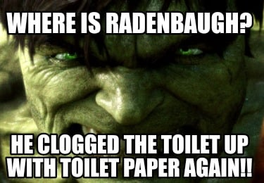 where-is-radenbaugh-he-clogged-the-toilet-up-with-toilet-paper-again