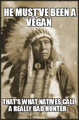 he-mustve-been-a-vegan-thats-what-natives-call-a-really-bad-hunter