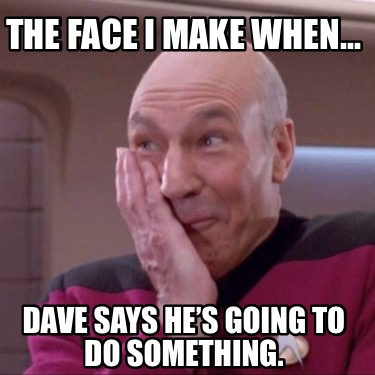 the-face-i-make-when...-dave-says-hes-going-to-do-something