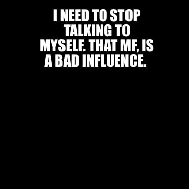 i-need-to-stop-talking-to-myself.-that-mf-is-a-bad-influence4