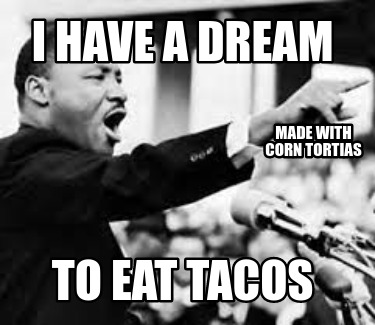 i-have-a-dream-to-eat-tacos-made-with-corn-tortias