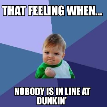 that-feeling-when...-nobody-is-in-line-at-dunkin
