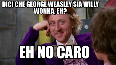 dici-che-george-weasley-sia-willy-wonka-eh-eh-no-caro