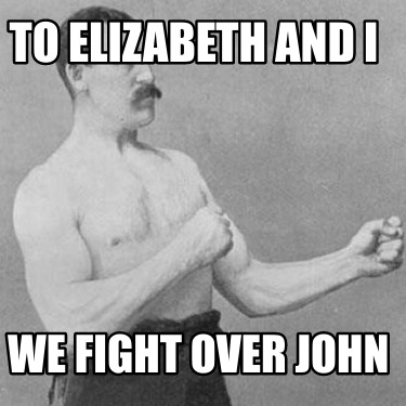 to-elizabeth-and-i-we-fight-over-john