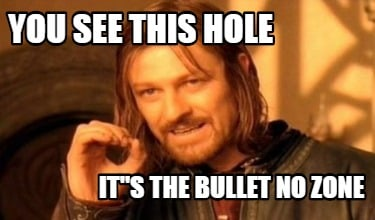 you-see-this-hole-its-the-bullet-no-zone