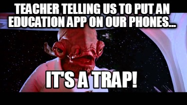 teacher-telling-us-to-put-an-education-app-on-our-phones...-its-a-trap