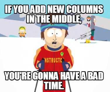if-you-add-new-columns-in-the-middle-youre-gonna-have-a-bad-time