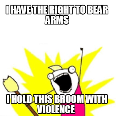 i-have-the-right-to-bear-arms-i-hold-this-broom-with-violence