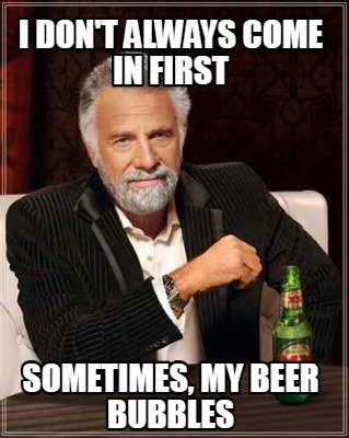 i-dont-always-come-in-first-sometimes-my-beer-bubbles