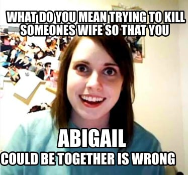 could-be-together-is-wrong-what-do-you-mean-trying-to-kill-someones-wife-so-that