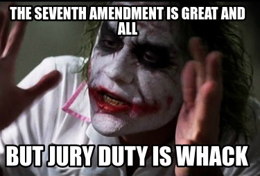 the-seventh-amendment-is-great-and-all-but-jury-duty-is-whack0
