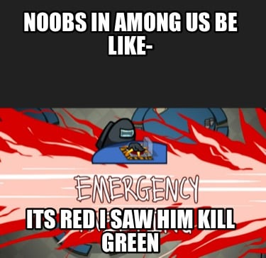 noobs-in-among-us-be-like-its-red-i-saw-him-kill-green