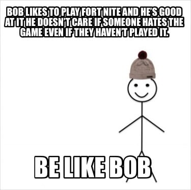 bob-likes-to-play-fort-nite-and-hes-good-at-it-he-doesnt-care-if-someone-hates-t