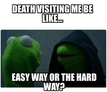 death-visiting-me-be-like...-easy-way-or-the-hard-way