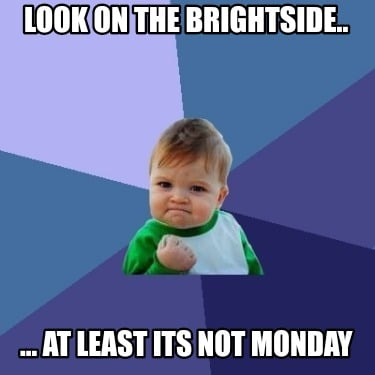 look-on-the-brightside..-...-at-least-its-not-monday