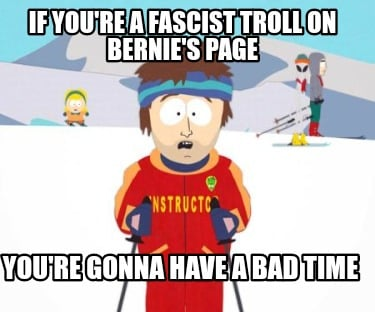 if-youre-a-fascist-troll-on-bernies-page-youre-gonna-have-a-bad-time